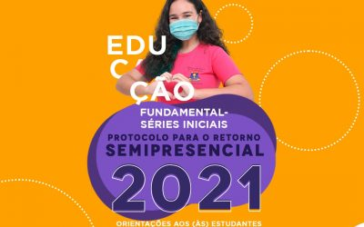 PROTOCOLO PARA O RETORNO SEMIPRESENCIAL 2021 – ORIENTAÇÕES AOS (ÀS) ESTUDANTES E ÀS FAMÍLIAS FUNDAMENTAL SÉRIES INICIAIS
